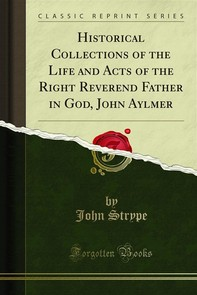 Historical Collections of the Life and Acts of the Right Reverend Father in God, John Aylmer - Librerie.coop