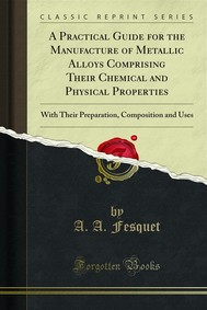 A Practical Guide for the Manufacture of Metallic Alloys Comprising Their Chemical and Physical Properties - copertina