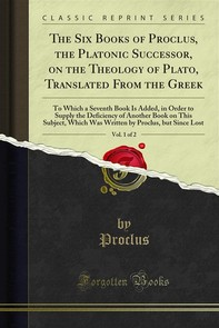 The Six Books of Proclus, the Platonic Successor, on the Theology of Plato, Translated From the Greek - Librerie.coop