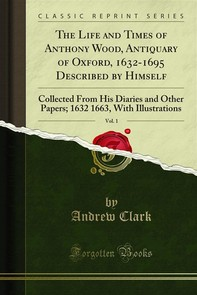 The Life and Times of Anthony Wood, Antiquary of Oxford, 1632-1695 Described by Himself - Librerie.coop