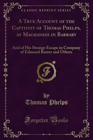 A True Account of the Captivity of Thomas Phelps, at Machaness in Barbary - copertina