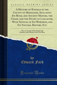 A History of Enfield in the County of Middlesex, Including Its Royal and Ancient Manors, the Chase, and the Duchy of Lancaster, With Notices of Its Worthies, and Its Natural History, Etc - copertina