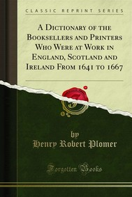 A Dictionary of the Booksellers and Printers Who Were at Work in England, Scotland and Ireland From 1641 to 1667 - copertina