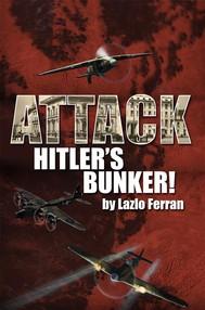 Attack Hitler's Bunker!: (The RAF secret raid to bomb Hitler's Berlin Bunker that never happened - probably) - copertina
