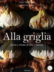 ALLA GRIGLIA - Storie e ricette di cibo e fiamme - copertina