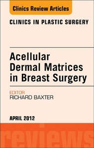 Acellular Dermal Matrices in Breast Surgery, An Issue of Clinics in Plastic Surgery - E-Book - copertina