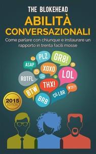 Abilità Conversazionali: Come Parlare Con Chiunque E  Instaurare Un Rapporto In Trenta Facili Mosse - copertina