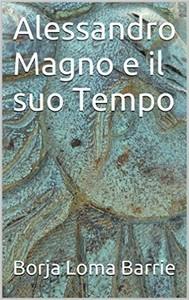 Alessandro Magno E Il Suo Tempo - copertina