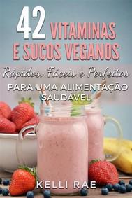 42 Vitaminas E Sucos Veganos: Rápidos, Fáceis E Perfeitos Para Uma Alimentação Saudável - copertina