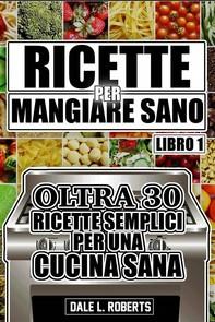Ricette Per Mangiare Sano Oltre 30 Ricette Semplici Per Una Cucina Sana (Libro Uno) - Librerie.coop