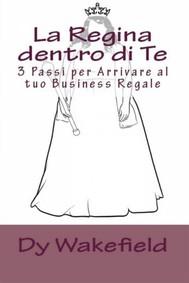 La Regina Dentro Di Te: 3 Passi Per Arrivare Al Tuo Business Regale - copertina