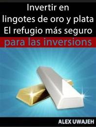 Invertir En Lingotes De Oro Y Plata - El Refugio Más Seguro Para Las Inversiones - Librerie.coop