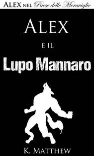 Alex E Il Lupo Mannaro (Alex Nel Paese Delle Meraviglie Vol. 4) - copertina