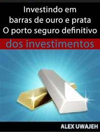 Investindo Em Barras De Ouro E Prata - O Porto Seguro Definitivo Dos Investimentos - Librerie.coop