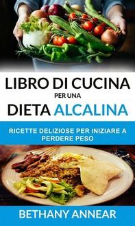 Libro Di Cucina Per Una Dieta Alcalina: Ricette Deliziose Per Iniziare A Perdere Peso - Librerie.coop