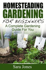 Homesteading Gardening For Beginners: A Complete Gardening Guide For You - Librerie.coop