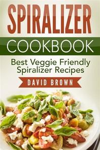 Spiralizer Cookbook: Best Veggie Friendly Spiralizer Recipes - Librerie.coop