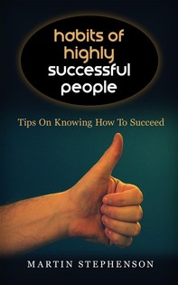 Habits Of Highly Successful People: Tips On Knowing How To Succeed - Librerie.coop