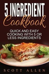 5 Ingredient Cookbook: Quick and Easy Cooking With 5 or Less Ingredients - copertina