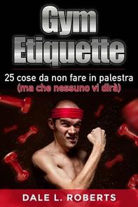 Gym Etiquette 25 Cose Da Non Fare In Palestra (Ma Che Nessuno Vi Dirà) - Librerie.coop