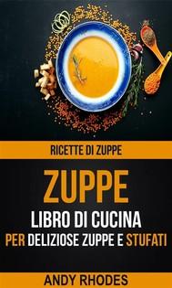 Zuppe: Ricette Di Zuppe: Libro Di Cucina Per Deliziose Zuppe E Stufati - copertina