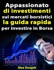 Appassionato Di Investimenti Sui Mercati Borsistici: La Guida Rapida Per Investire In Borsa - copertina