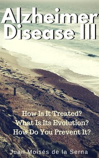 Azheimer Disease Iii  How Is  It Treated? What Is Its Evolution? How Do You Prevent It? - Librerie.coop