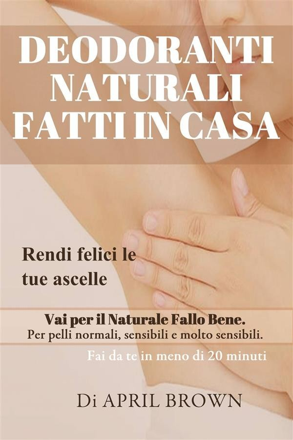 buy sale where to buy designer fashion Deodoranti Naturali Fatti In Casa Rendi Felici Le Tue Ascelle Vai Per Il  Naturale Fallo Bene Per Pelli Normali, Sensibili E Molt