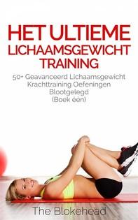 Het Ultieme Lichaamsgewicht Training - 50+ Geavanceerd Lichaamsgewicht Krachttraining Oefeningen Blootgelegd (Boek Één) - Librerie.coop
