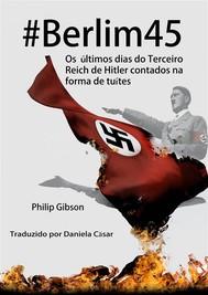#berlim45 - Os Últimos Dias Do Terceiro Reich De Hitler Contados Na Forma De Tuítes - copertina