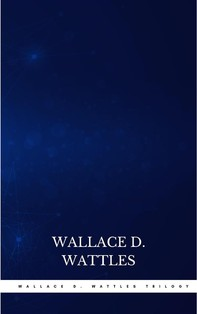 Wallace D. Wattles Trilogy: The Science of Getting Rich, The Science of Being Well and The Science of Being Great - Librerie.coop