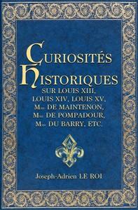 Curiosités historiques sur Louis XIII, Louis XIV, Louis XV, Mme de Maintenon, Mme de Pompadour, Mme du Barry, etc., - Librerie.coop