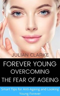 Forever Young: Overcoming the Fear of Ageing.   Smart tips for Anti-Ageing and Looking Young Forever - Librerie.coop