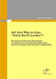 """Auf dem Weg zu einer """"Achse Berlin-London""""? - Die deutsch-britischen Beziehungen im Rahmen der Europäischen Union unter Gerhard Schröder und Tony Blair (1998-2002) - copertina"""
