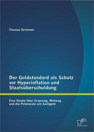 Der Goldstandard als Schutz vor Hyperinflation und Staatsüberschuldung: Eine Studie über Ursprung, Wirkung und die Potenziale von Sachgeld - copertina