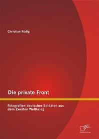 Die private Front: Fotografien deutscher Soldaten aus dem Zweiten Weltkrieg - Librerie.coop