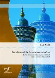 Der Islam und die Naturwissenschaften: Der Konflikt zwischen der religiösen Wahrheit und der rationalen Wissenschaft - copertina