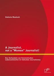 """A Journalist, not a """"Women"""" Journalist! Das Verhandeln von Feministischen Lebensentwürfen im Indischen Journalismus - copertina"""