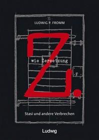Z. wie Zersetzung. Stasi und andere Verbrechen - Librerie.coop