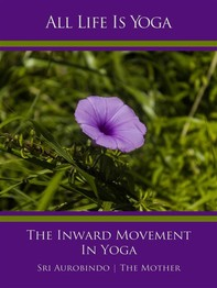All Life Is Yoga: The Inward Movement In Yoga - Librerie.coop