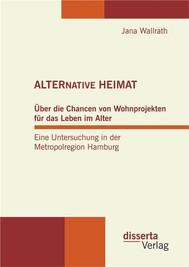 ALTERNATIVE HEIMAT: Über die Chancen von Wohnprojekten für das Leben im Alter. Eine Untersuchung in der Metropolregion Hamburg. - copertina