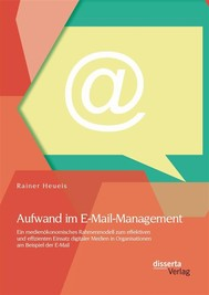Aufwand im E-Mail-Management: Ein medienökonomisches Rahmenmodell zum effektiven und effizienten Einsatz digitaler Medien in Organisationen am Beispiel der E-Mail - copertina