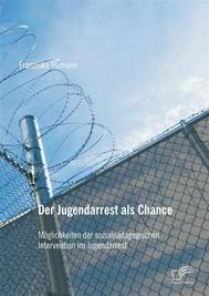 Der Jugendarrest als Chance: Möglichkeiten der sozialpädagogischen Intervention im Jugendarrest - copertina