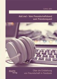 Add me! – Vom Freundschaftsband zum Friendsrequest: Über die Entstehung von Freundschaft in Facebook - copertina