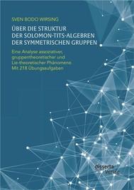 Über die Struktur der Solomon-Tits-Algebren der symmetrischen Gruppen: Eine Analyse assoziativer, gruppentheoretischer und Lie-theoretischer Phänomene; mit 218 Übungsaufgaben - copertina