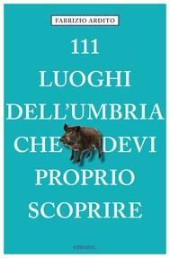 111 luoghi dell'Umbria che devi proprio scoprire - copertina
