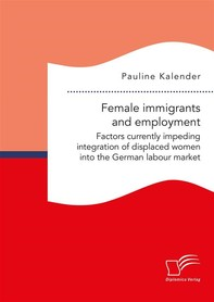 Female immigrants and employment. Factors currently impeding integration of displaced women into the German labour market - Librerie.coop