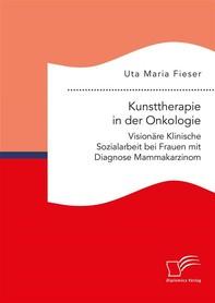 Kunsttherapie in der Onkologie. Visionäre Klinische Sozialarbeit bei Frauen mit Diagnose Mammakarzinom - Librerie.coop