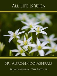 All Life Is Yoga: Sri Aurobindo Ashram - Librerie.coop