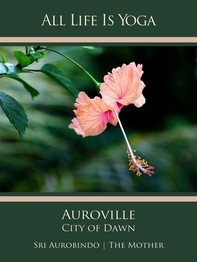 All Life Is Yoga: Auroville – City of Dawn - Librerie.coop
